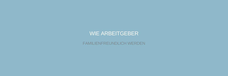 Familienfreundlicher Arbeitgeber werden